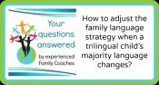 Q&A: How to adjust the family language strategy when a trilingual child's majority language changes?