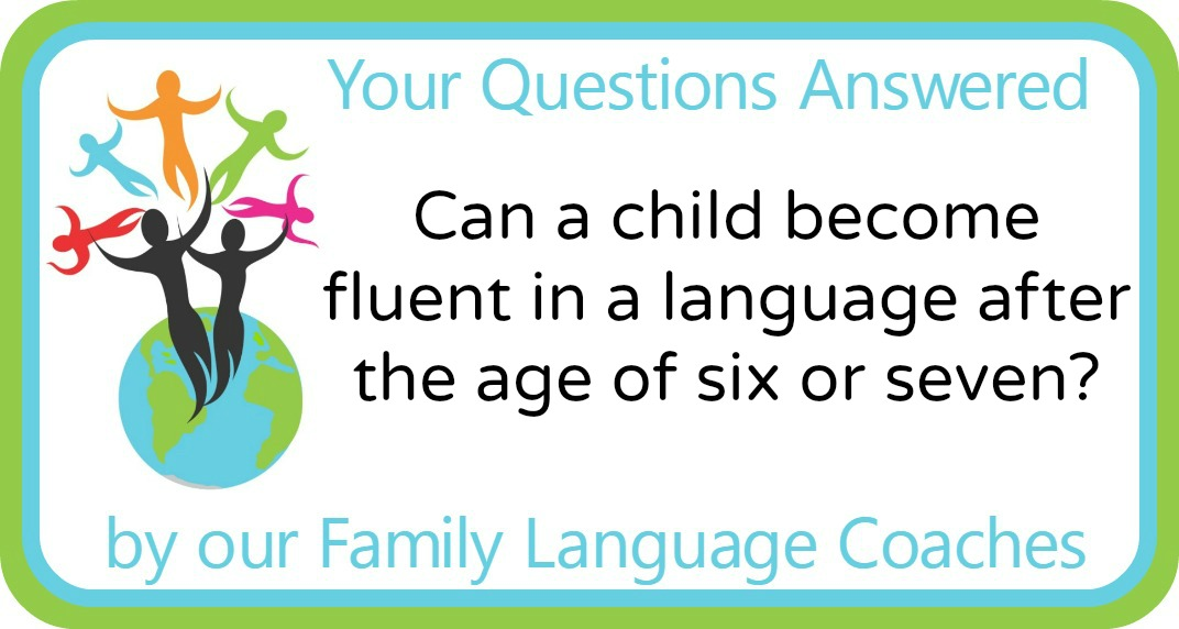 Q&A: Can a child become fluent in a language after the age of six or seven?