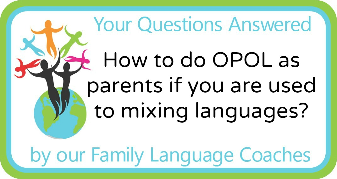 Q&A: How to do OPOL as parents if you are used to mixing languages?