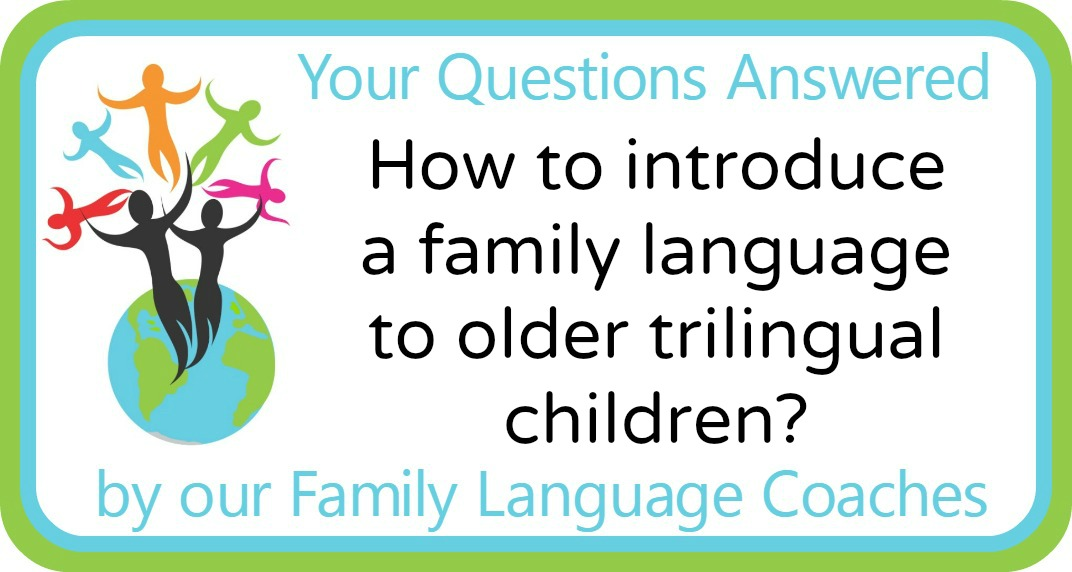 Q&A: How to introduce a family language to older trilingual children?