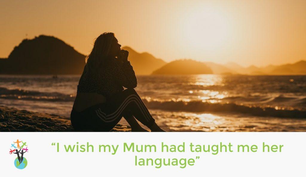 """""""I wish my Mum had taught me her language"""""""