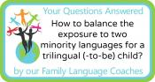 Q&A: How to balance the exposure to two minority languages for a trilingual (-to-be) child?